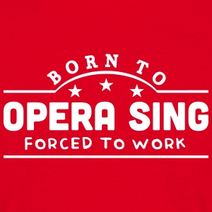 born to opera sing forced to work banner t-shirt - Men's T-Shirt