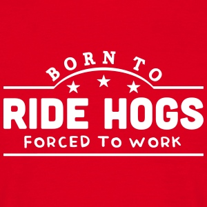 born to ride hogs forced to work banner t-shirt - Men's T-Shirt