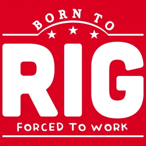 born to rig forced to work banner t-shirt - Men's T-Shirt