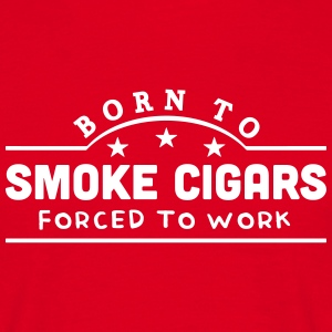 born to smoke cigars banner t-shirt - Men's T-Shirt