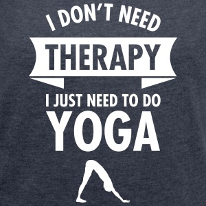 I Don\'t Need Therapy - I Just Need To Do Yoga T-Shirts - Women's T-shirt with rolled up sleeves