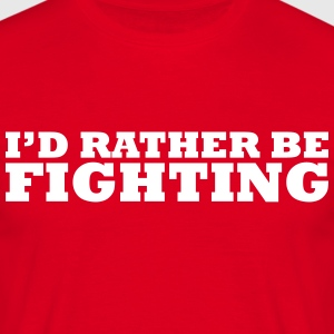 I'd rather be fighting t-shirt - Men's T-Shirt