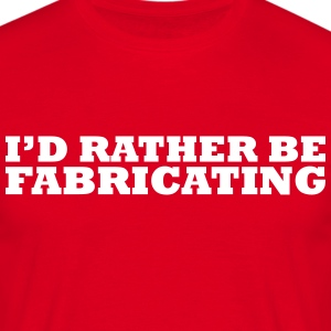 I'd rather be fabricating t-shirt - Men's T-Shirt
