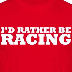 I'd rather be racing t-shirt - Men's T-Shirt