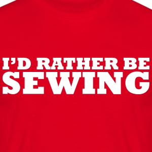 I'd rather be sewing t-shirt - Men's T-Shirt
