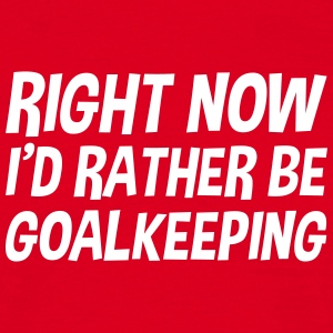 right_now_id_rather_be_goalkeeping t-shirt - Men's T-Shirt