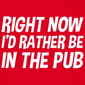 right_now_id_rather_be_in_the_pub t-shirt - Men's T-Shirt