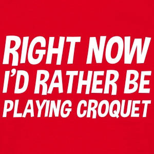 right_now_id_rather_be_playing_croquet t-shirt - Men's T-Shirt
