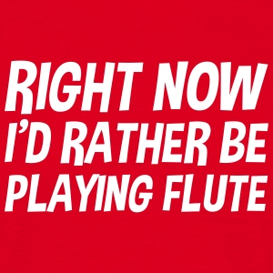 right_now_id_rather_be_playing_flute t-shirt - Men's T-Shirt