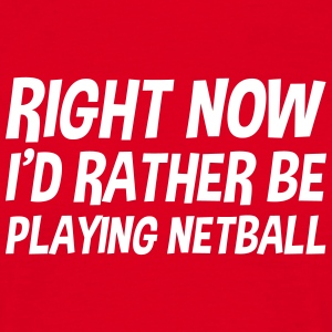 right_now_id_rather_be_playing_netball t-shirt - Men's T-Shirt