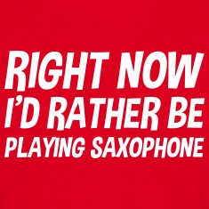 right_now_id_rather_be_playing_saxophone t-shirt
