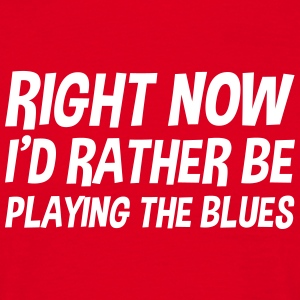 right_now_id_rather_be_playing_the_blues t-shirt - Men's T-Shirt