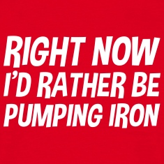 right_now_id_rather_be_pumping_iron t-shirt