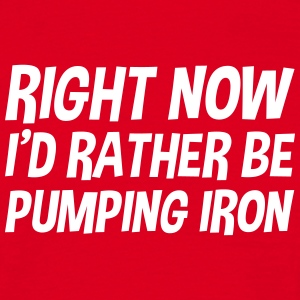 right_now_id_rather_be_pumping_iron t-shirt - Men's T-Shirt