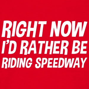 right_now_id_rather_be_riding_speedway t-shirt - Men's T-Shirt