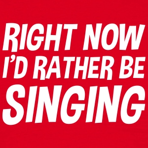 right_now_id_rather_be_singing t-shirt - Men's T-Shirt