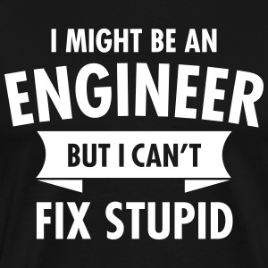 I Might Be An Engineer - But I Can\'t Fix Stupid T-shirts - Herre premium T-shirt
