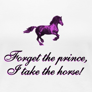 Forget the prince, I take the horse - Frauen Premium T-Shirt