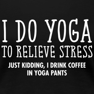I Do Yoga To Relieve Stress... T-Shirts - Frauen Premium T-Shirt