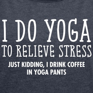 I Do Yoga To Relieve Stress... T-Shirts - Frauen T-Shirt mit gerollten Ärmeln