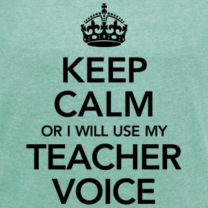 Keep Calm Or I Will Use My Teacher Voice T-Shirts - Frauen T-Shirt mit gerollten Ärmeln