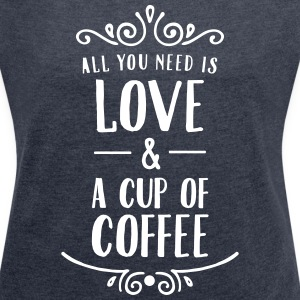 All You Need Is Love & A Cup Of Coffee T-Shirts - Frauen T-Shirt mit gerollten Ärmeln