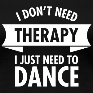 I Don\'t Need Therapy I Just Need To Dance T-Shirts - Women's Premium T-Shirt