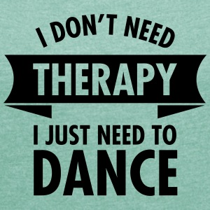 I Don\'t Need Therapy I Just Need To Dance T-Shirts - Women's T-shirt with rolled up sleeves