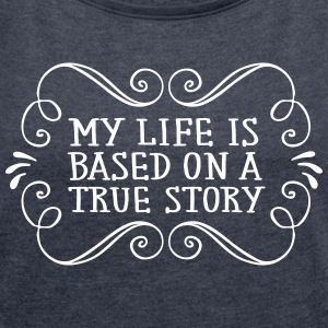 My Life Is Based On A True Story T-Shirts - Women's T-shirt with rolled up sleeves