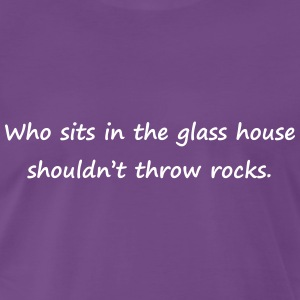 Who sits in the glass house shouldn't throw rocks - Männer Premium T-Shirt