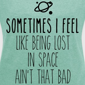 Sometimes I feel like being lost in space T-Shirts - Frauen T-Shirt mit gerollten Ärmeln