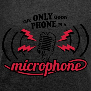 The only good phone is a microphone T-Shirts - Frauen T-Shirt mit gerollten Ärmeln