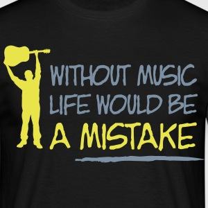 Without music life is a mistake T-Shirts - Männer T-Shirt