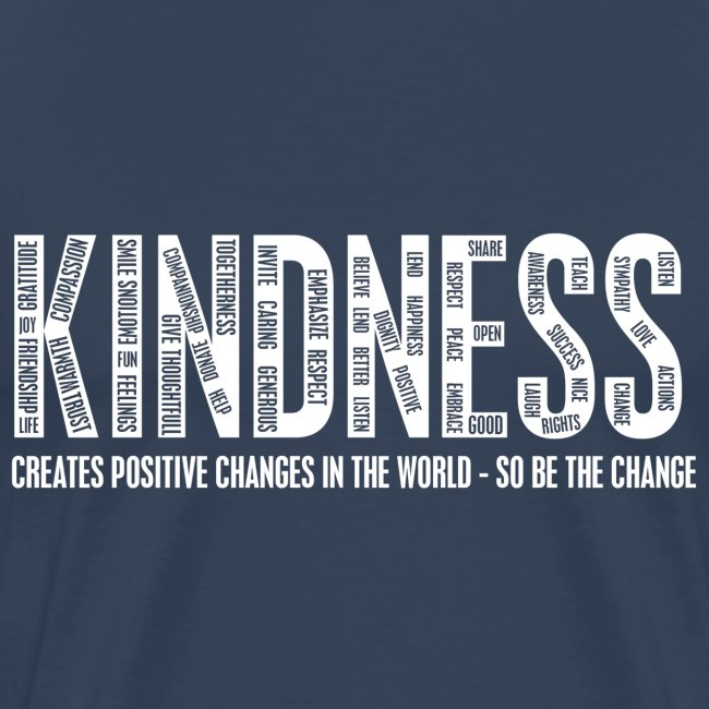 KINDNESS - CREATES POSITIVE CHANGES IN THE WORLD - SO BE THE CHANGE