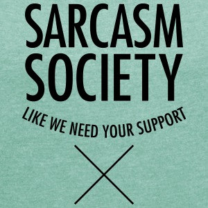 Sarcasm Society - Like We Need Your Support Tee shirts - T-shirt Femme à manches retroussées