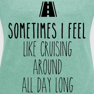 Sometimes I feel like I cruising around all day T-Shirts - Frauen T-Shirt mit gerollten Ärmeln