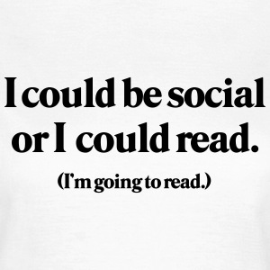 I could be social or I could read T-Shirts - Women's T-Shirt