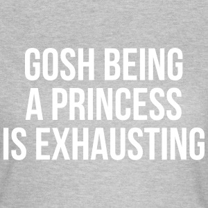 Gosh being a princess is exhausting T-Shirts - Women's T-Shirt