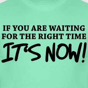 If you're waiting for right time - It's now! T-Shirts - Männer T-Shirt