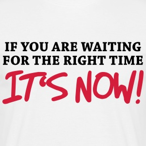 If you're waiting for right time - It's now! T-Shirts - Men's T-Shirt