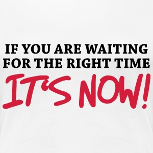 If you're waiting for right time - It's now! T-shirts - Vrouwen Premium T-shirt