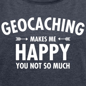 Geocaching Makes Me Happy - You Not So Much T-Shirts - Frauen T-Shirt mit gerollten Ärmeln