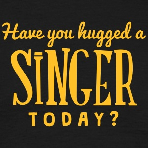 have you hugged a singer today t-shirt - Men's T-Shirt
