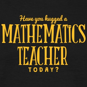 have you hugged a mathematics teacher to t-shirt - T-shirt Homme