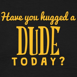 have you hugged a dude today t-shirt - Men's T-Shirt