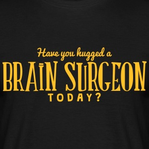 have you hugged a brain surgeon today t-shirt - Men's T-Shirt