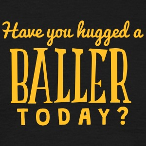 have you hugged a baller today t-shirt - T-shirt Homme