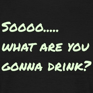 What are you going to drink - Men's T-Shirt