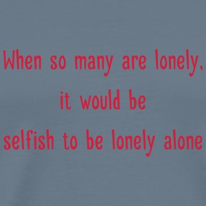 Selfish to be lonely alone - Men's Premium T-Shirt