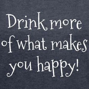 Drink more of what makes you happy! T-Shirts - Frauen T-Shirt mit gerollten Ärmeln